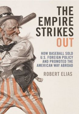 The Empire Strikes Out: How Baseball Sold U.S. Foreign Policy and Promoted the American Way Abroad