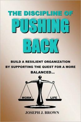 Discipline of Pushing Back: A Guide to Help Individuals and Organizations Be More Resilient by Working Smarter Not Harder