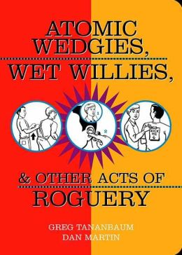 Atomic Wedgies, Wet Willies, and Other Acts of Roguery