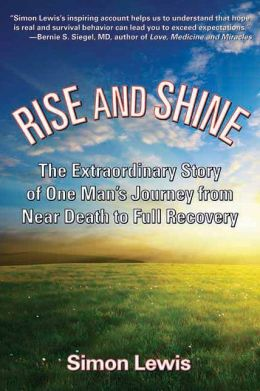 Rise and Shine: The Extraordinary Story of One Man's Journey from Near Death to Full Recovery