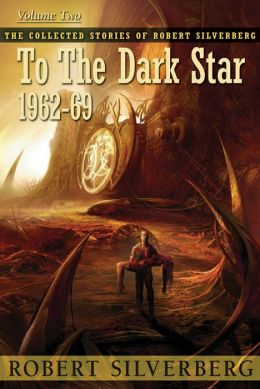 To the Dark Star: The Collected Stories of Robert Silverberg, Volume Two