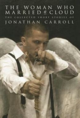 The Woman Who Married a Cloud: The Collected Short Stories of Jonathan Carroll