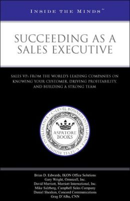 Succeeding as a Sales Executive: Sales VPs from the World's Leading Companies on Knowing Your Customer, Driving Profitability, and Building a Strong Team