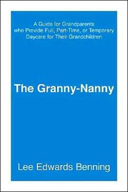 Granny-Nanny: A Guide for Grandparents Who Provide Full, Part-Time, or Temporary Daycare for Their Grandchildren