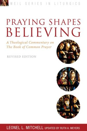 Praying Shapes Believing: A Theological Commentary on the Book of Common Prayer, Revised Edition