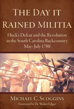 Day It Rained Militia: Huck's Defeat and the Revolution in the South Carolina Backcountry, May - July 1780