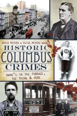 "Historic Columbus Crimes (OH): Mama""s in the Furnace, the Thing and More David Meyers and Elise Meyers Walker"
