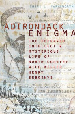 Adirondack Enigma: The Depraved Intellect and Mysterious Life of North Country Wife Killer Henry Debosnys