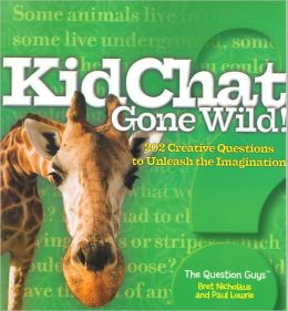 Kidchat Gone Wild!: 202 Creative Questions to Unleash the Imagination