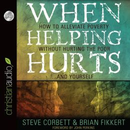 When Helping Hurts: How to Alleviate Poverty Without Hurting the Poor... and Yourself