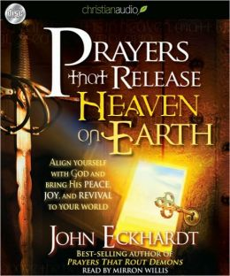 Prayers That Release Heaven on Earth: Align Yourself with God and Bring His Peace, Joy and Revival to Your World