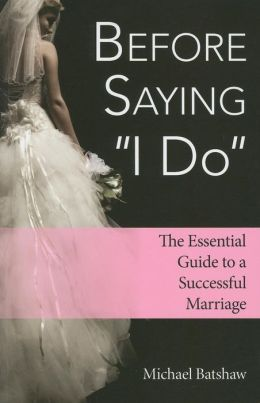 Before Saying ''I Do'': The Essential Guide to a Successful Marriage