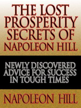 The Lost Prosperity Secrets of Napoleon Hill: Newly Discovered Advice for Success in Tough Times from the Renowned Author of Think and Grow Rich