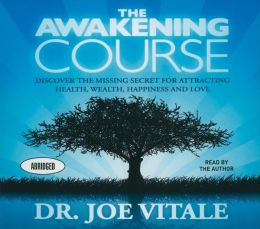 The Awakening Course: Discover the Missing Secret for Attracting Health, Wealth, Happiness, and Love!