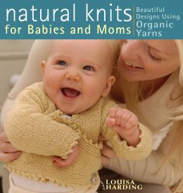 Natural Knits for Babies and Moms: Beautiful Designs Using Organic Yarns