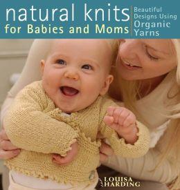 Natural Knits for Babies and Moms: Beautiful Designs Using Organic Yarns