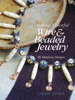 Making Colorful Wire and Beaded Jewelry: 35 Fabulous Designs