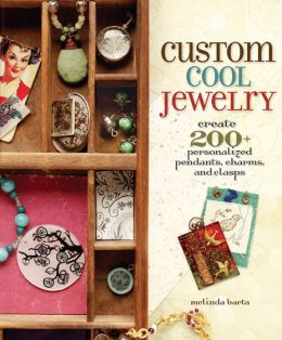 Custom Cool Jewelry: Create 200+ Personalized Pendants, Charms, and Clasps