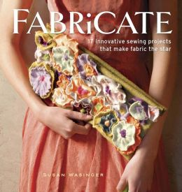 Fabricate: 17 Innovative Sewing Projects that Make Fabric the Star
