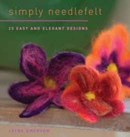 Simply Needlefelt: 20 Easy and Elegant Designs