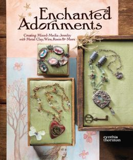 Enchanted Adornments: Creating Mixed-Media Jewelry with Metal, Clay, Wire, Resin & More