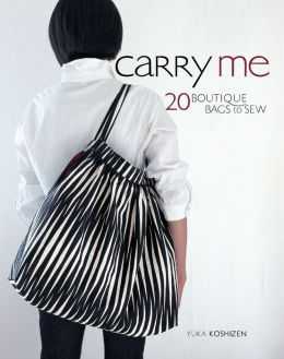 Carry Me: 20 Boutique Bags to Sew