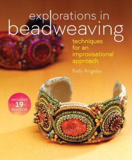 Explorations in Beadweaving: Techniques for an Improvisational Approach Kelly Angeley