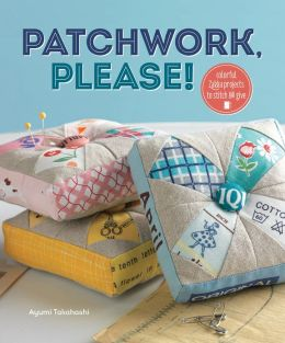 Patchwork, Please!: Colorful Zakka Projects to Stitch and Give (PagePerfect NOOK Book)