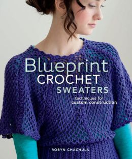 Blueprint Crochet Sweaters: Techniques for Custom Construction (PagePerfect NOOK Book)