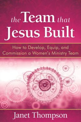 The Team That Jesus Built: How to Develop, Equip, and Commission a Women?s Ministry Team