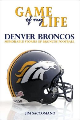 Game of My Life: Denver Broncos: Memorable Stories of Broncos Football