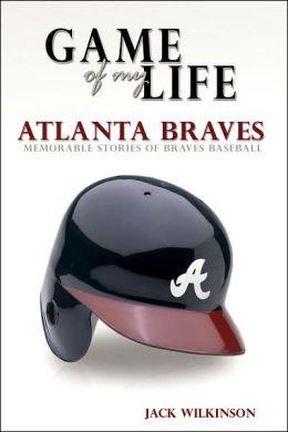 Game of My Life Atlanta Braves: Memorable Stories of Braves Baseball