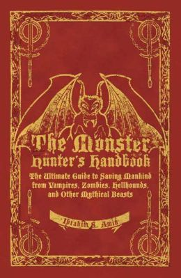 Monster Hunter's Handbook: The Ultimate Guide to Saving Mankind from Vampires, Zombies, Hellhounds, and Other Mythical Beasts