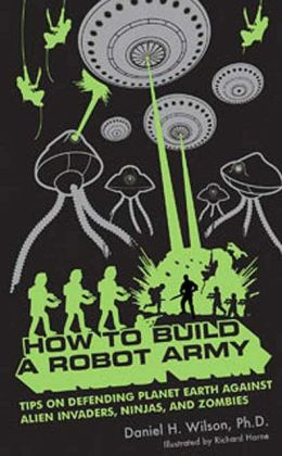 How to Build a Robot Army: Tips on Defending the Earth Against Alien Invaders