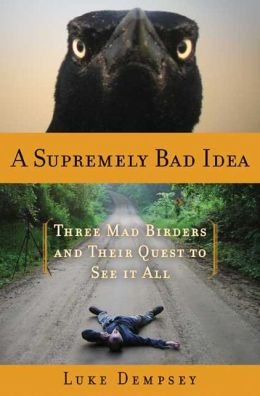 Supremely Bad Idea: Three Mad Birders and Their Quest to See It All