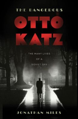 The Dangerous Otto Katz: The Many Lives of a Soviet Spy