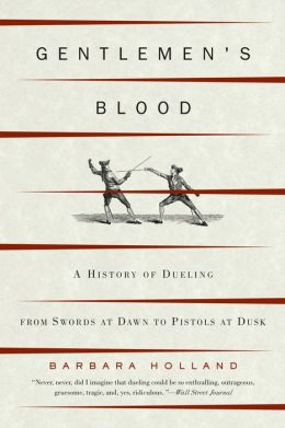 Gentlemen's Blood: A History of Dueling from Swords at Dawn to Pistols at Dusk