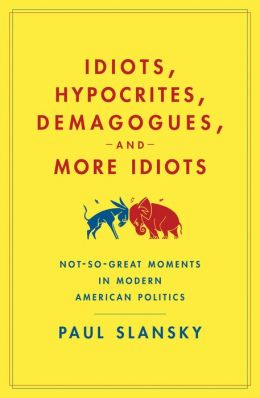 Idiots, Hypocrites, Demagogues, and More Idiots: Not-So-Great Moments in Modern American Politics