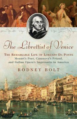 The Librettist of Venice: The Remarkable Life of Lorenzo Da Ponte--Mozart's Poet, Casanova's Friend, and Italian Opera's Impre