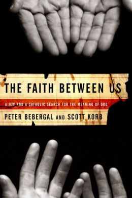 The Faith Between Us: A Jew and a Catholic Search for the Meaning of God