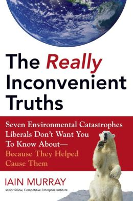 The Really Inconvenient Truths: Seven Environmental Catastrophes Liberals Don't Want You to Know About- Because They Helped Cause Th