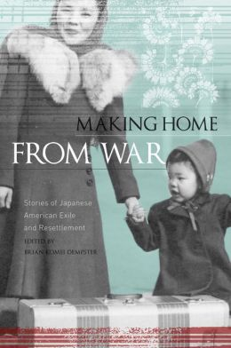 Making Home from War: Stories of Japanese American Exile and Resettlement Brian Komei Dempster