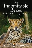 Book Cover Image. Title: An Indomitable Beast:  The Remarkable Journey of the Jaguar, Author: Alan Rabinowitz