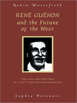 Rene Guenon And The Future Of The West: The Life and Writings of a 20th-Century Metaphysician