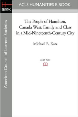 The People of Hamilton, Canada West: Family and Class in a Mid-Nineteenth-Century City