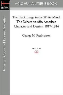 The Black Image in the White Mind: The Debate on Afro-American Character and Destiny, 1817-1914