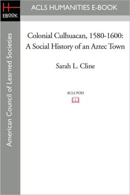 Colonial Culhuacan, 1580-1600: A Social History of an Aztec Town Sarah L. Cline
