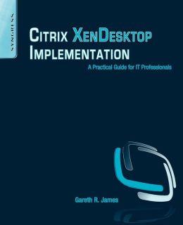 Citrix XenDesktop Implementation: A Practical Guide for IT Professionals