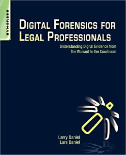 Digital Forensics for Legal Professionals: Understanding Digital Evidence From The Warrant To The Courtroom