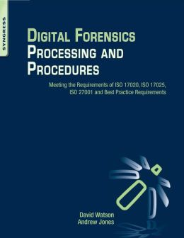 Digital Forensics Processing and Procedures: Meeting the Requirements of ISO 17020, ISO 17025, ISO 27001 and Best Practice Requirements